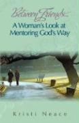 Between Friends...a Woman's Look at Mentoring God's Way - Neace, Kristi