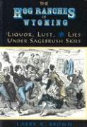 Hog Ranches of Wyoming: Liquor, Lust, & Lies Under Sagebrush Skies - Brown, Larry K.