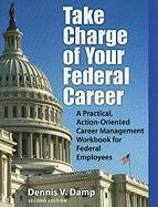 Take Charge of Your Federal Career: A Practical, Action-Oriented Career Management Workbook for Federal Employees - Damp, Dennis V.