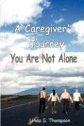 A Caregiver's Journey, You Are Not Alone - Thompson, Linda S.