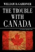 The Trouble with Canada: A Citizen Speaks Out - Gairdner, William D.