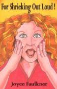 For Shrieking Out Loud! - Faulkner, Joyce