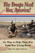 The Troops Need You, America: Six Ways to Help Them Win from Your Living Room