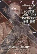 A History of the 15th South Carolina Infantry Regiment: 1861-1865 - Clary, James B.
