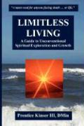 Limitless Living, a Guide to Unconventional Spiritual Exploration and Growth - Kinser III, Prentice