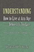 Understanding How to Live at Any Age--Before It Is Too Late - Hook, Donald D.