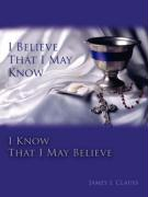 I Believe That I May Know, I Know That I May Believe - Clauss, James J.