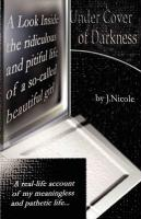 Under Cover of Darkness: A Look Inside the Ridiculous and Pitiful Life of a So-Called Beautiful Girl - J. Nicole