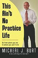 This Ain't No Practice Life: Go from Where You Are to Where You Want to Be - Burt, Micheal J.
