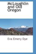 McLoughlin and Old Oregon - Dye, Eva Emery