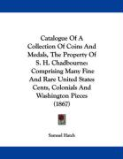 Catalogue of a Collection of Coins and Medals, the Property of S. H. Chadbourne: Comprising Many Fine and Rare United States Cents, Colonials and Wash - Hatch, Samuel