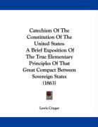 Catechism of the Constitution of the United States: A Brief Exposition of the True Elementary Principles of That Great Compact Between Sovereign State - Cruger, Lewis