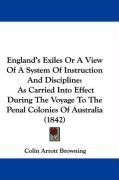 England's Exiles or a View of a System of Instruction and Discipline: As Carried Into Effect During the Voyage to the Penal Colonies of Australia (184 - Browning, Colin Arrott