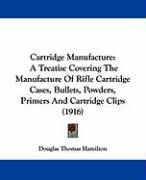Cartridge Manufacture: A Treatise Covering the Manufacture of Rifle Cartridge Cases, Bullets, Powders, Primers and Cartridge Clips (1916) - Hamilton, Douglas Thomas