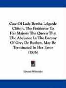 Case of Lady Bertha Lelgarde Clifton, the Petitioner to Her Majesty the Queen That the Abeyance in the Barony of Grey de Ruthyn, May Be Terminated in - Edward Walmisley, Walmisley