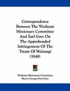 Correspondence Between the Wesleyan Missionary Committee and Earl Grey on the Apprehended Infringement of the Treaty of Waitangi (1848) - Wesleyan Missionary Committee, Missionar; Grey, Henry George Grey