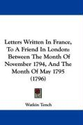 Letters Written in France, to a Friend in London: Between the Month of November 1794, and the Month of May 1795 (1796) - Tench, Watkin