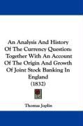 An Analysis and History of the Currency Question: Together with an Account of the Origin and Growth of Joint Stock Banking in England (1832) - Joplin, Thomas