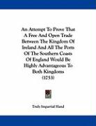 An Attempt to Prove That a Free and Open Trade Between the Kingdom of Ireland and All the Ports of the Southern Coasts of England Would Be Highly Adv - Truly Impartial Hand, Impartial Hand