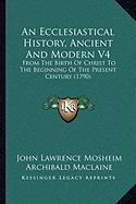 An Ecclesiastical History, Ancient and Modern V4: From the Birth of Christ to the Beginning of the Present Century (1790) - Mosheim, John Lawrence