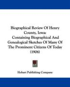 Biographical Review of Henry County, Iowa: Containing Biographical and Genealogical Sketches of Many of the Prominent Citizens of Today (1906) - Hobart Publishing Company, Publishing Co