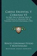 Cartas Eruditas, y Curiosas V5: En Que Por La Mayor Parte Se Continua El Designio de El Theatro Critico Universal (1781) - Montenegro, Benito Geronimo Feyjoo y.