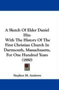 A Sketch of Elder Daniel Hix: With the History of the First Christian Church in Dartmouth, Massachusetts, for One Hundred Years (1880) - Andrews, Stephen M.