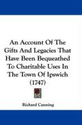 An Account of the Gifts and Legacies That Have Been Bequeathed to Charitable Uses in the Town of Ipswich (1747) - Canning, Richard