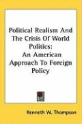 Political Realism and the Crisis of World Politics: An American Approach to Foreign Policy - Thompson, Kenneth W.