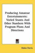 Producing Amateur Entertainments: Varied Stunts and Other Numbers with Program Plans and Directions - Ferris, Helen