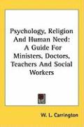 Psychology, Religion and Human Need: A Guide for Ministers, Doctors, Teachers and Social Workers - Carrington, W. L.