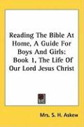 Reading the Bible at Home, a Guide for Boys and Girls: Book 1, the Life of Our Lord Jesus Christ - Askew, Mrs S. H.