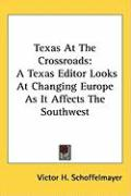 Texas at the Crossroads: A Texas Editor Looks at Changing Europe as It Affects the Southwest - Schoffelmayer, Victor H.