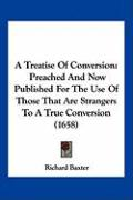 A Treatise of Conversion: Preached and Now Published for the Use of Those That Are Strangers to a True Conversion (1658) - Baxter, Richard