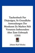 Taschenbuch Fur Diejenigen, So Grundliche Anwendungen Der Messkunst Zu Machen Sich Vorsetzen Insbesondere Aber Zum Gebruach (1783) - Schulze, Johann Karl