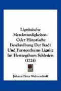 Lignitzische Merckwurdigkeiten: Oder Historische Beschreibung Der Stadt Und Furstenthums Lignitz Im Hertzogthum Schlesien (1724) - Wahrendorff, Johann Peter
