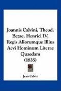 Joannis Calvini, Theod. Bezae, Henrici IV, Regis Aliorumque Illius Aevi Hominum Literae Quaedam (1835) - Calvin, Jean
