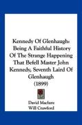 Kennedy of Glenhaugh: Being a Faithful History of the Strange Happening That Befell Master John Kennedy, Seventh Laird of Glenhaugh (1899) - Maclure, David