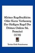 Kleines Regelbuchlein: Oder Kurze Verfassung Der Heiligen Regel Des Dritten Ordens Sti. Francisci (1735) - Franciscanus, Tertius Ordo