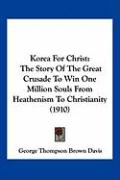 Korea for Christ: The Story of the Great Crusade to Win One Million Souls from Heathenism to Christianity (1910) - Davis, George Thompson Brown
