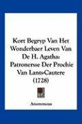 Kort Begryp Van Het Wonderbaer Leven Van de H. Agatha: Patronersse Der Prochie Van Lants-Cautere (1728) - Anonymous