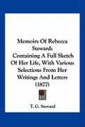 Memoirs of Rebecca Steward: Containing a Full Sketch of Her Life, with Various Selections from Her Writings and Letters (1877) - Steward, T. G.