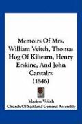Memoirs of Mrs. William Veitch, Thomas Hog of Kiltearn, Henry Erskine, and John Carstairs (1846) - Veitch, Marion; Church of Scotland General Assembly, Of