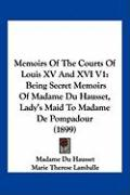 Memoirs of the Courts of Louis XV and XVI V1: Being Secret Memoirs of Madame Du Hausset, Lady's Maid to Madame de Pompadour (1899) - Du Hausset, Madame; Lamballe, Marie Therese