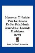 Memorias, y Noticias Para La Historia de San Felix Martir Gerundense, Llamado El Africano (1798) - Sentmenat, Josep De Vega y.