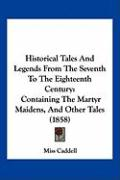 Historical Tales and Legends from the Seventh to the Eighteenth Century: Containing the Martyr Maidens, and Other Tales (1858) - Miss Caddell, Caddell