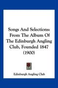 Songs and Selections: From the Album of the Edinburgh Angling Club, Founded 1847 (1900) - Edinburgh Angling Club, Angling Club