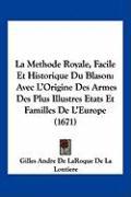 La Methode Royale, Facile Et Historique Du Blason: Avec L'Origine Des Armes Des Plus Illustres Etats Et Familles de L'Europe (1671) - Lontiere, Gilles Andre De Laroque De La