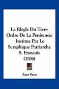 La Rlegle Du Tiers-Ordre de La Penitence: Institue Par Le Seraphique Patriarche S. Francois (1706) - Payez, Rene