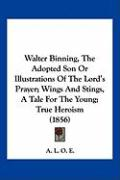 Walter Binning, the Adopted Son or Illustrations of the Lord's Prayer; Wings and Stings, a Tale for the Young; True Heroism (1856) - A. L. O. E. , L. O. E.